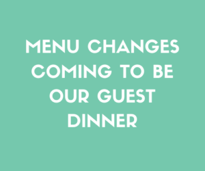 Menu Changes Coming To Be Our Guest Dinner