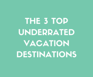 The 3 Top Underrated Vacation Destinations