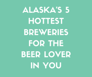 Alaska's 5 Hottest Breweries for the Beer Lover In You