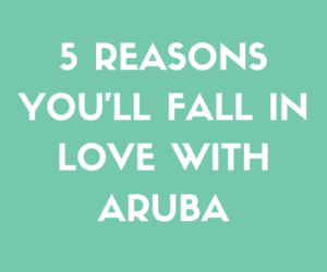 5 Reasons You'll Fall In Love With Aruba