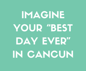 "Imagine Your ""Best Day Ever"" In Cancun"