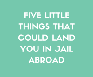 Five Little Things That Could Land You In Jail Abroad
