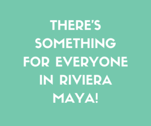 There's Something For Everyone in Riviera Maya!