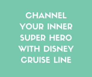 Channel Your Inner Super Hero With Disney Cruise Line